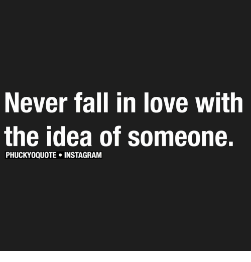 Never Fall In Love With The Idea Of Someone PHUCKYOQUOTE