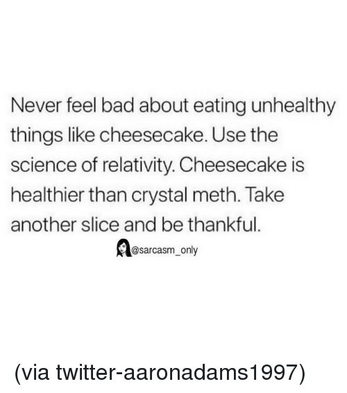 crystal meth: Never feel bad about eating unhealthy  things like cheesecake. Use the  science of relativity. Cheesecake is  healthier than crystal meth. Take  another slice and be thankful.  @sarcasm only (via twitter-aaronadams1997)