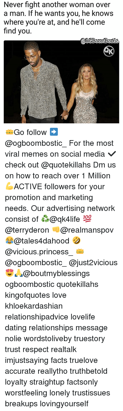 Dating, Facts, and Love: Never fight another woman over  a man. If he wants you, he knows  where you're at, and he'll come  find you. 👑Go follow ➡@ogboombostic_ For the most viral memes on social media ✔check out @quotekillahs Dm us on how to reach over 1 Million💪ACTIVE followers for your promotion and marketing needs. Our advertising network consist of ♻@qk4life 💯@terryderon 👊@realmanspov 😂@tales4dahood 🤣@vicious.princess_ 👑@ogboombostic_ @just2vicious😍🙏@boutmyblessings ogboombostic quotekillahs kingofquotes love khloekardashian relationshipadvice lovelife dating relationships message nolie wordstoliveby truestory trust respect realtalk imjustsaying facts truelove accurate reallytho truthbetold loyalty straightup factsonly worstfeeling lonely trustissues breakups lovingyourself