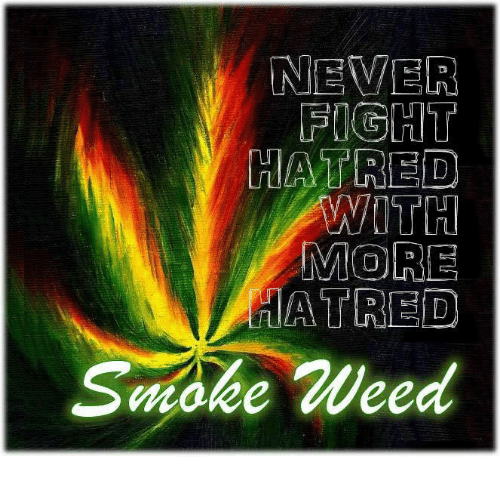 Hatre: NEVER  FIGHT  HATRED  WITH  MORE  HATRED  Smoke Weed