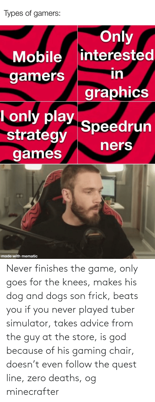 knees: Never finishes the game, only goes for the knees, makes his dog and dogs son frick, beats you if you never played tuber simulator, takes advice from the guy at the store, is god because of his gaming chair, doesn't even follow the quest line, zero deaths, og minecrafter