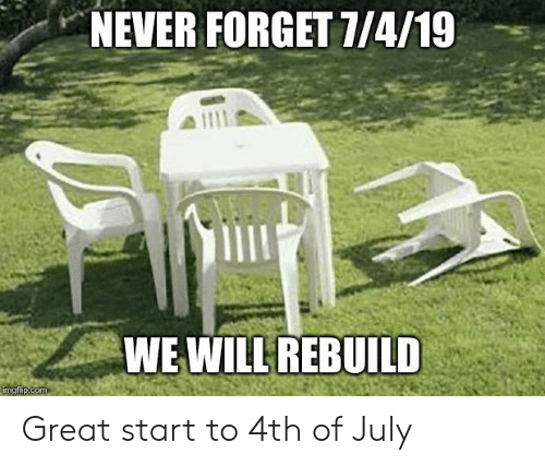 We Will Rebuild: NEVER FORGET 7/4/19  WE WILL REBUILD  imgfip.com Great start to 4th of July