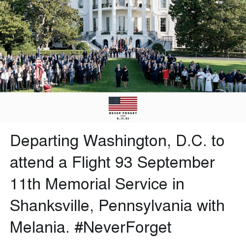 9/11, Flight, and Pennsylvania: NEVER FORGET  9.11.0 Departing Washington, D.C. to attend a Flight 93 September 11th Memorial Service in Shanksville, Pennsylvania with Melania. #NeverForget