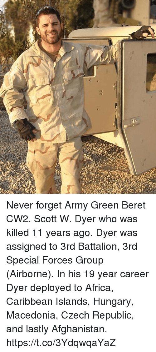 Africa, Memes, and Army: Never forget Army Green Beret CW2. Scott W. Dyer who was killed 11 years ago. Dyer was assigned to 3rd Battalion, 3rd Special Forces Group (Airborne). In his 19 year career Dyer deployed to Africa, Caribbean Islands, Hungary, Macedonia, Czech Republic, and lastly Afghanistan. https://t.co/3YdqwqaYaZ