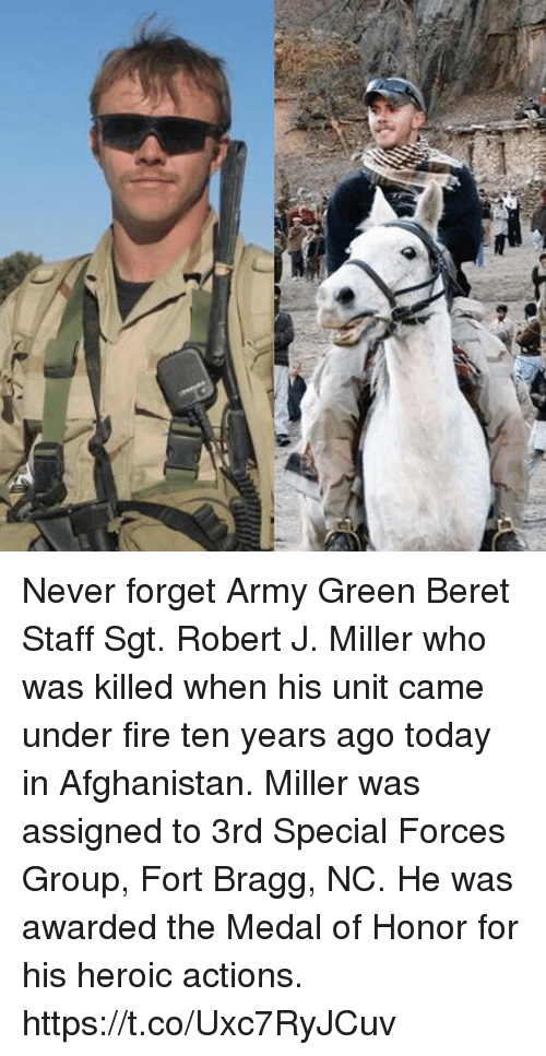 medal of honor: Never forget Army Green Beret Staff Sgt. Robert J. Miller who was killed when his unit came under fire ten years ago today in Afghanistan. Miller was assigned to 3rd Special Forces Group, Fort Bragg, NC. He was awarded the Medal of Honor for his heroic actions. https://t.co/Uxc7RyJCuv