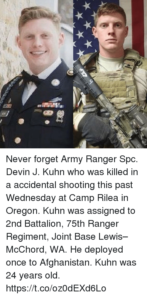 Memes, Army, and Afghanistan: Never forget Army Ranger Spc. Devin J. Kuhn who was killed in a accidental shooting this past Wednesday at Camp Rilea in Oregon. Kuhn was assigned to 2nd Battalion, 75th Ranger Regiment, Joint Base Lewis–McChord, WA. He deployed once to Afghanistan. Kuhn was 24 years old. https://t.co/oz0dEXd6Lo