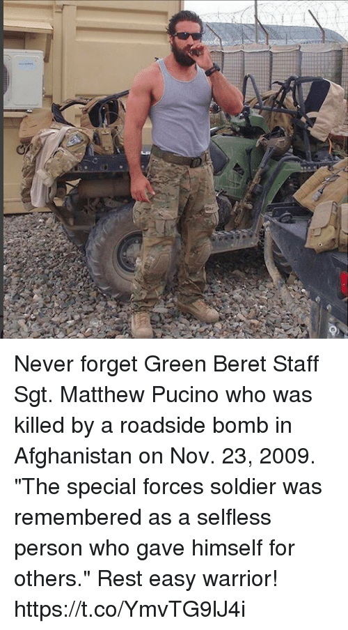 "Memes, Afghanistan, and Never: Never forget Green Beret Staff Sgt. Matthew Pucino who was killed by a roadside bomb in Afghanistan on Nov. 23, 2009. ""The special forces soldier was remembered as a selfless person who gave himself for others."" Rest easy warrior! https://t.co/YmvTG9lJ4i"