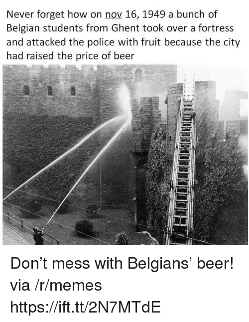 Fortress: Never forget how on nov 16, 1949 a bunch of  Belgian students from Ghent took over a fortress  and attacked the police with fruit because the city  had raised the price of beer  5 Don't mess with Belgians' beer! via /r/memes https://ift.tt/2N7MTdE