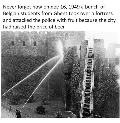 Fortress: Never forget how on nov 16, 1949 a bunch of  Belgian students from Ghent took over a fortress  and attacked the police with fruit because the city  had raised the price of beer  5
