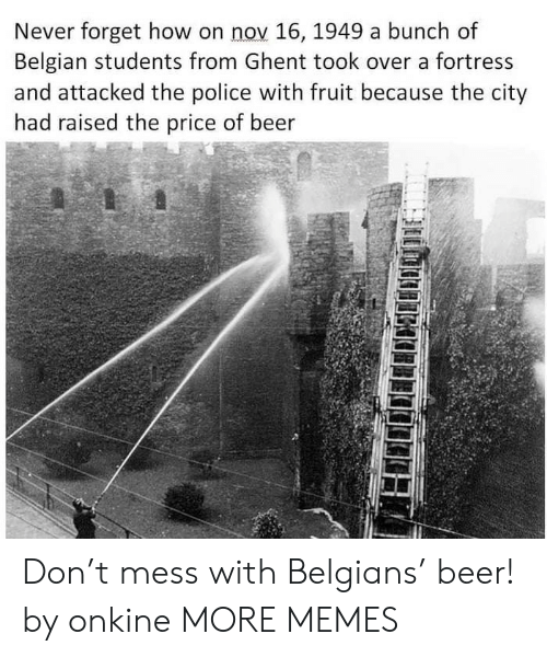 Fortress: Never forget how on nov 16, 1949 a bunch of  Belgian students from Ghent took over a fortress  and attacked the police with fruit because the city  had raised the price of beer  5 Don't mess with Belgians' beer! by onkine MORE MEMES