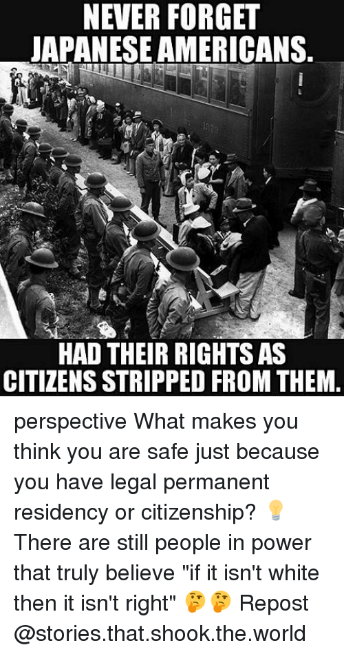 "Memes, Power, and White: NEVER FORGET  JAPANESE AMERICANS.  HAD THEIR RIGHTS AS  CITIZENS STRIPPED FROM THEM perspective What makes you think you are safe just because you have legal permanent residency or citizenship? 💡 There are still people in power that truly believe ""if it isn't white then it isn't right"" 🤔🤔 Repost @stories.that.shook.the.world"