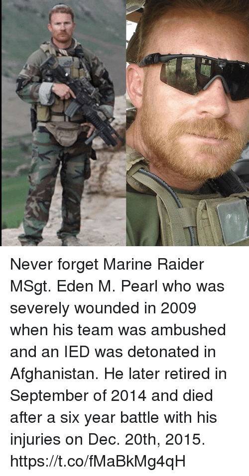 ied: Never forget Marine Raider MSgt. Eden M. Pearl who was severely wounded in 2009 when his team was ambushed and an IED was detonated in Afghanistan. He later retired in September of 2014 and died after a six year battle with his injuries on Dec. 20th, 2015. https://t.co/fMaBkMg4qH