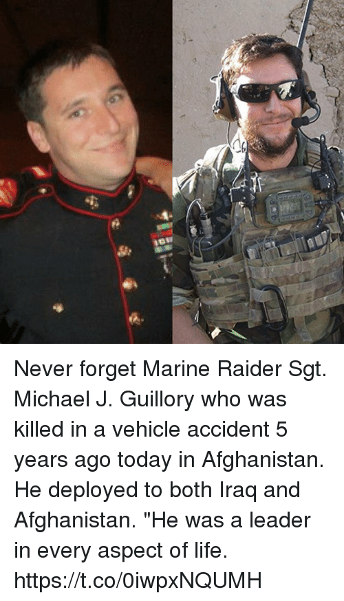 "Life, Memes, and Afghanistan: Never forget Marine Raider Sgt. Michael J. Guillory who was killed in a vehicle accident 5 years ago today in Afghanistan. He deployed to both Iraq and Afghanistan. ""He was a leader in every aspect of life. https://t.co/0iwpxNQUMH"