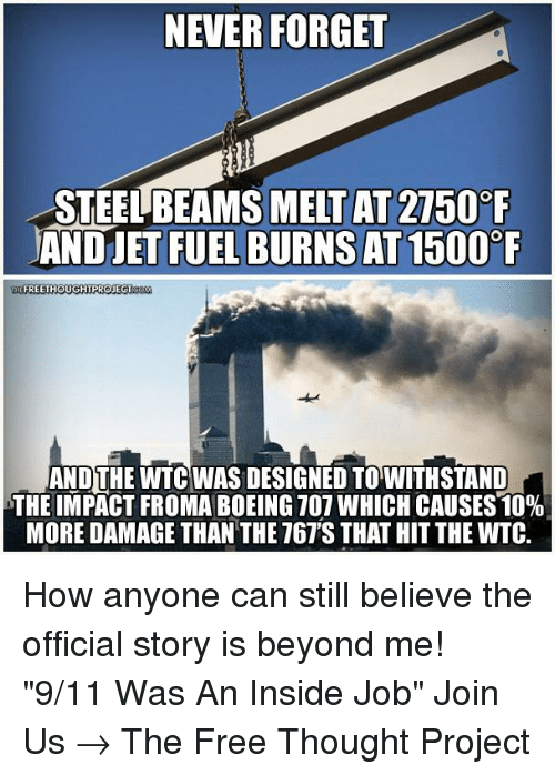 """Withstanded: NEVER FORGET  MELT AT 2750 F  AND JET FUEL BURNS AT1500  FREETHOUGHTPROJECT  AND THE WTC WAS DESIGNED TO WITHSTAND  THE IMPACT FROMA BOEING 707 WHICH CAUSES 10%  MORE DAMAGE THAN THE T67'S THAT HIT THE WITC. How anyone can still believe the official story is beyond me!   """"9/11 Was An Inside Job"""" Join Us → The Free Thought Project"""