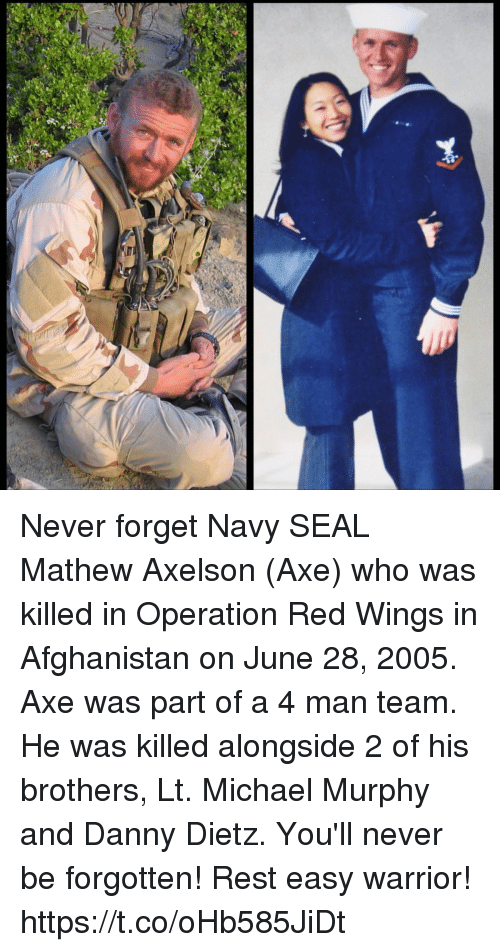 Memes, Afghanistan, and Michael: Never forget Navy SEAL Mathew Axelson (Axe) who was killed in Operation Red Wings in Afghanistan on June 28, 2005. Axe was part of a 4 man team. He was killed alongside 2 of his brothers, Lt. Michael Murphy and Danny Dietz. You'll never be forgotten! Rest easy warrior! https://t.co/oHb585JiDt