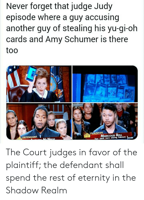 Miercoles: Never forget that judge Judy  episode where a guy accusing  another guy of stealing his yu-gi-oh  cards and Amy Schumer is there  too  vesm  PLAINTIFF  MIERCOLES BELL  Says cards were missing February  DEFENDANT  yesE  ACNEESE The Court judges in favor of the plaintiff; the defendant shall spend the rest of eternity in the Shadow Realm
