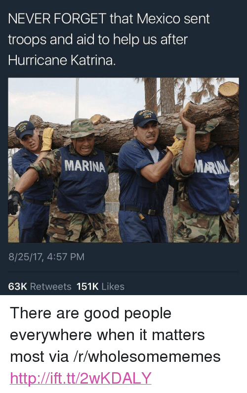 """Hurricane Katrina, Good, and Help: NEVER FORGET that Mexico sent  troops and aid to help us after  Hurricane Katrina.  MARINA  MARIN  8/25/17, 4:57 PM  63K Retweets 151K Likes <p>There are good people everywhere when it matters most via /r/wholesomememes <a href=""""http://ift.tt/2wKDALY"""">http://ift.tt/2wKDALY</a></p>"""