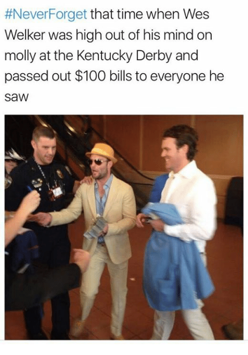 kentucky derby:  #Never Forget  that time when Wes  Welker was high out of his mind on  molly at the Kentucky Derby and  passed out $100 bills to everyone he  saW