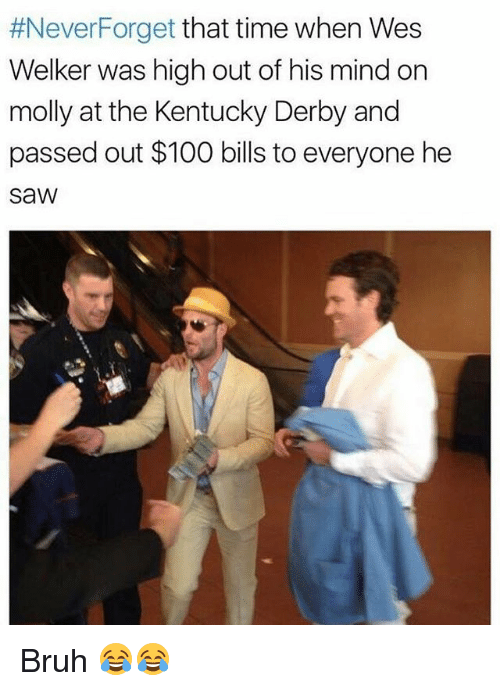 kentucky derby:  #Never Forget that time when Wes  Welker was high out of his mind on  molly at the Kentucky Derby and  passed out $100 bills to everyone he  SaW Bruh 😂😂
