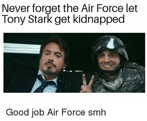 Memes, Smh, and Air Force: Never forget the Air Force let  Tony Stark get kidnapped Good job Air Force smh
