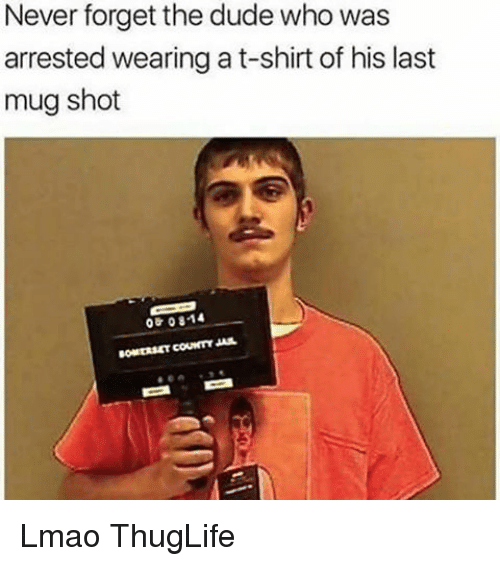 Dank Memes, T-Shirt, and T-Shirts: Never forget the dude who was  arrested wearing a t-shirt of his last  mug shot  06 08-14 Lmao ThugLife