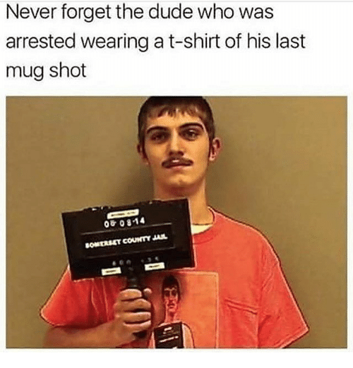 Dude, Jail, and Memes: Never forget the dude who was  arrested wearing at-shirt of his last  mug shot  08 0814  COUNTY JAIL