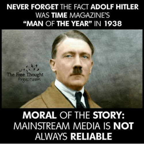 "Facts, Memes, and Free: NEVER FORGET THE FACT ADOLF HITLER  WAS TIME MAGAZINE'S  ""MAN OF THE YEAR"" IN 1938  The Free Thought  Project com  MORAL OF THE STORY:  MAINSTREAM MEDIA IS NOT  ALWAYS RELIABLE"