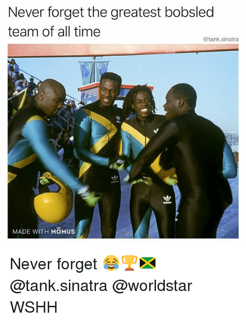 Memes, Worldstar, and Wshh: Never forget the greatest bobsled  team of all time  @tank.sinatra  MADE WITH MOMUS Never forget 😂🏆🇯🇲 @tank.sinatra @worldstar WSHH