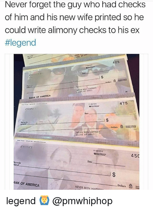 America, Love, and Memes: Never forget the guy who had checks  of him and his new wife printed so he  could write alimony checks to his ex  #legend  425  CH  BANK OF AMERICA  475  CHANC  Dele  NEVER BEEN HAPPIER  LOVE MY WIFE  11351210  450  Date  tode  derof  ANK OF AMERICA  NEVER BEEN HAPPIEOt  Dollars legend 🙆‍♂️ @pmwhiphop