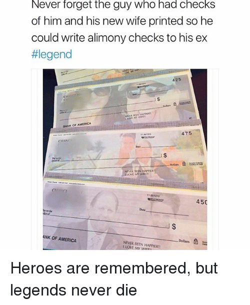 Legends Never Die: Never forget the guy who had checks  of him and his new wife printed so he  could write alimony checks to his ex  #legend  425  BANK OF AMERICA  475  CH  Dule  LOVE MY WL  11-301210  4  50  Date  NK OF AMERICA  Dollars  NEVER BEEN HAPPIER!  I LOVE MY WIFEIL Heroes are remembered, but legends never die