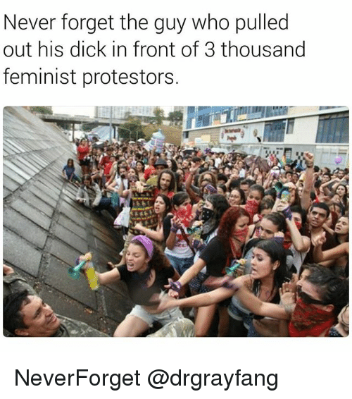 Memes, Dick, and Never: Never forget the guy who pulled  out his dick in front of 3 thousand  feminist protestors. NeverForget @drgrayfang