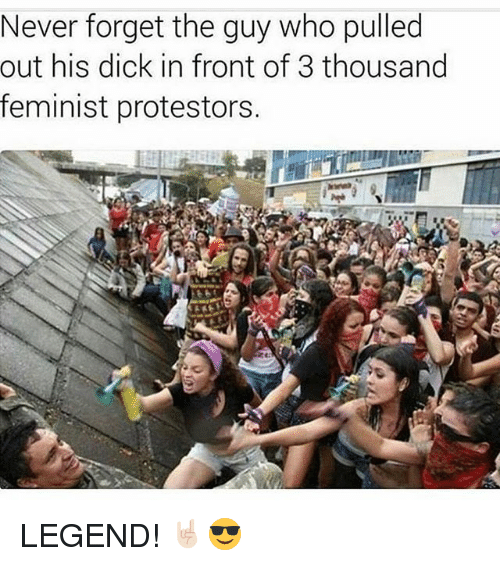 Memes, Dick, and Never: Never forget the guy who pulled  out his dick in front of 3 thousand  feminist protestors. LEGEND! 🤘🏻😎