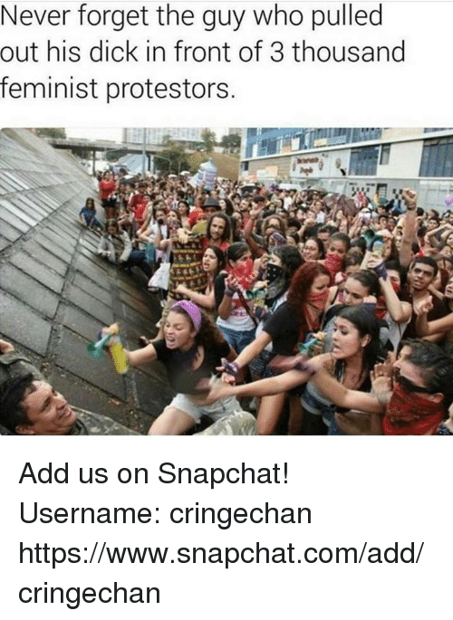 Dank, Snapchat, and Dick: Never forget the guy who pulled  out his dick in front of 3 thousand  feminist protestors. Add us on Snapchat!  Username: cringechan  https://www.snapchat.com/add/cringechan