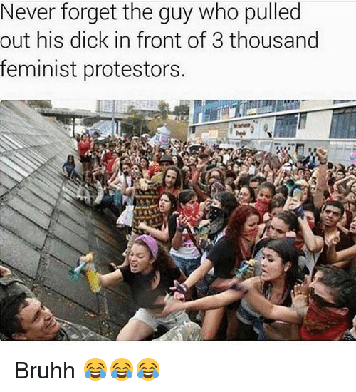 Funny, Dick, and Never: Never forget the guy who pulled  out his dick in front of 3 thousand  feminist protestors. Bruhh 😂😂😂