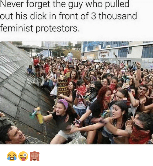 Dick, Never, and Who: Never forget the guy who pulled  out his dick in front of 3 thousand  feminist protestors 😂😜🙈