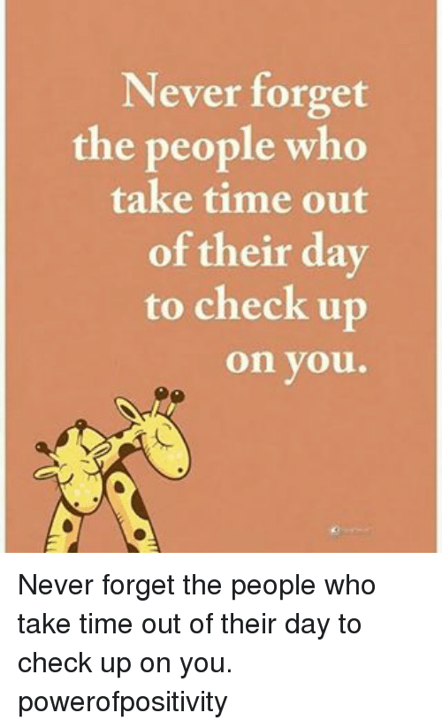 Memes, Time, and Never: Never forget  the people who  take time out  of their day  to check up  on you. Never forget the people who take time out of their day to check up on you. powerofpositivity