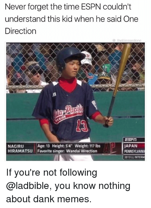 Dank, Espn, and Funny: Never forget the time ESPN couldn't  understand this kid when he said One  Direction  th  blesse  Age: 13 Height: 54 Weight: 117 lbs  DU JAPAN  NAGIRU  HIRAMATSU Favorite singer Wandai on  PENNSYLVANI  l 2011LL INTERM If you're not following @ladbible, you know nothing about dank memes.