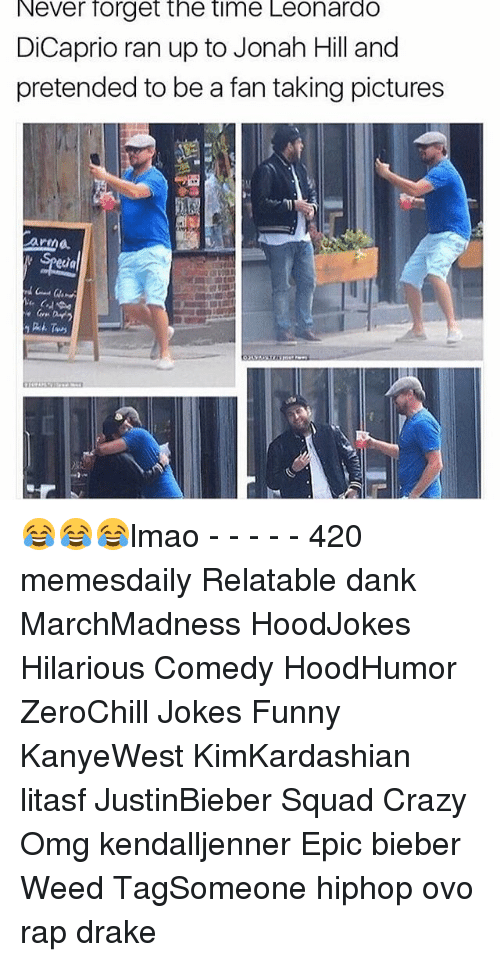 Memes, 🤖, and Weeds: Never forget the time Leonardo  DiCaprio ran up to Jonah Hill and  pretended to be a fan taking pictures 😂😂😂lmao - - - - - 420 memesdaily Relatable dank MarchMadness HoodJokes Hilarious Comedy HoodHumor ZeroChill Jokes Funny KanyeWest KimKardashian litasf JustinBieber Squad Crazy Omg kendalljenner Epic bieber Weed TagSomeone hiphop ovo rap drake