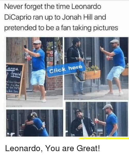 Leonardo DiCaprio: Never forget the time Leonardo  DiCaprio ran up to Jonah Hill and  pretended to be a fan taking pictures  Anna  Click here Leonardo, You are Great!
