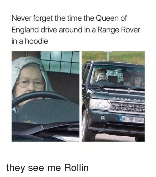 hoody: Never forget the time the Queen of  England drive around in a Range Rover  in a hoodie they see me Rollin