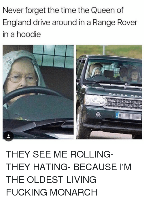 hoody: Never forget the time the Queen of  England drive around in a Range Rover  in a hoodie THEY SEE ME ROLLING- THEY HATING- BECAUSE I'M THE OLDEST LIVING FUCKING MONARCH