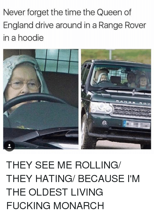 hoody: Never forget the time the Queen of  England drive around in a Range Rover  in a hoodie THEY SEE ME ROLLING/ THEY HATING/ BECAUSE I'M THE OLDEST LIVING FUCKING MONARCH