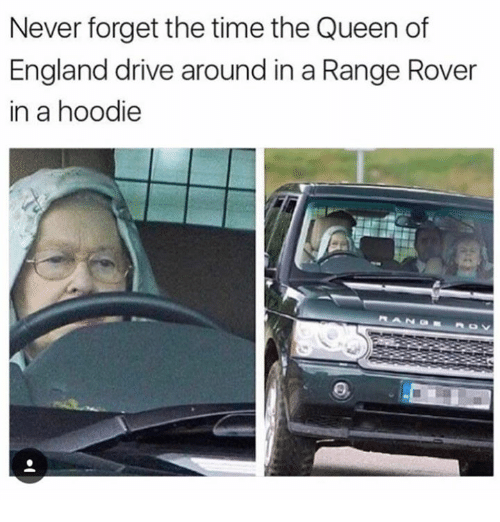 hoody: Never forget the time the Queen of  England drive around in a Range Rover  in a hoodie
