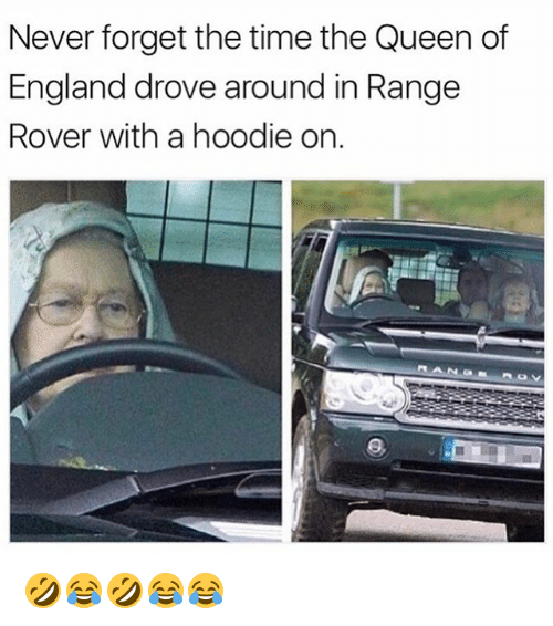 England, Queen, and Time: Never forget the time the Queen of  England drove around in Rangee  Rover with a hoodie on. 🤣😂🤣😂😂