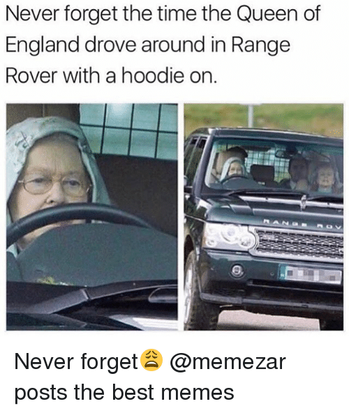 England, Memes, and Queen: Never forget the time the Queen of  England drove around in Rangee  Rover with a hoodie on.  ANG Never forget😩 @memezar posts the best memes