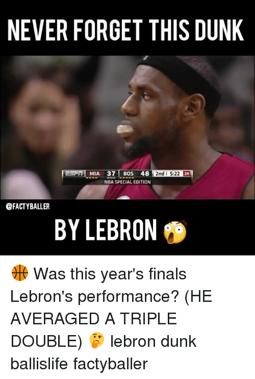 a triple double: NEVER FORGET THIS DUNK  2nd 5:22 E4  MIA 37 BOS 48  NBA SPECIAL EDITION  @FACTYBALLER  BY LEBRON 🏀 Was this year's finals Lebron's performance? (HE AVERAGED A TRIPLE DOUBLE) 🤔 lebron dunk ballislife factyballer