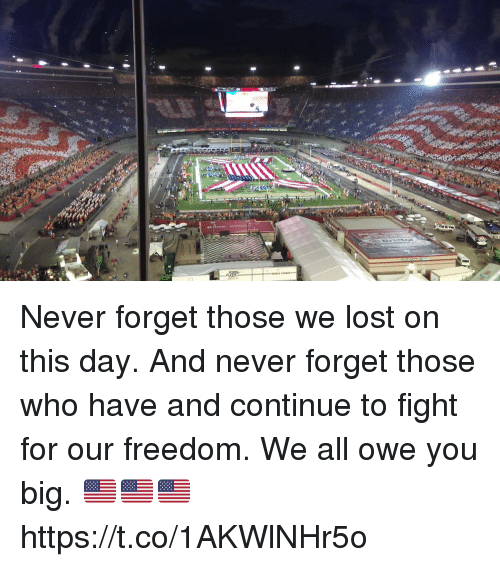 Bigly: Never forget those we lost on this day.   And never forget those who have and continue to fight for our freedom. We all owe you big. 🇺🇸🇺🇸🇺🇸 https://t.co/1AKWlNHr5o