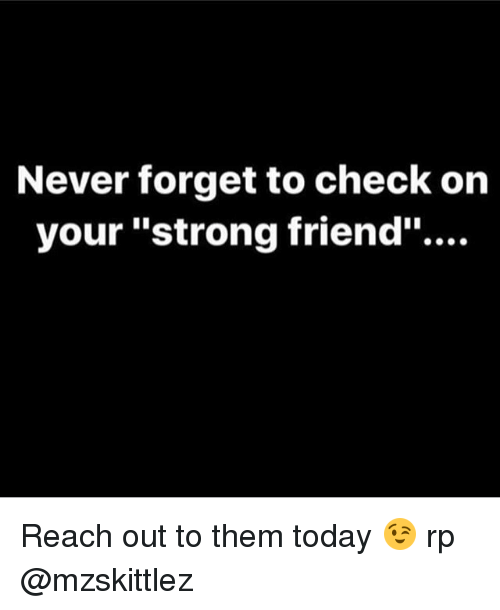 """Memes, Today, and Strong: Never forget to check on  your """"strong friend"""".... Reach out to them today 😉 rp @mzskittlez"""