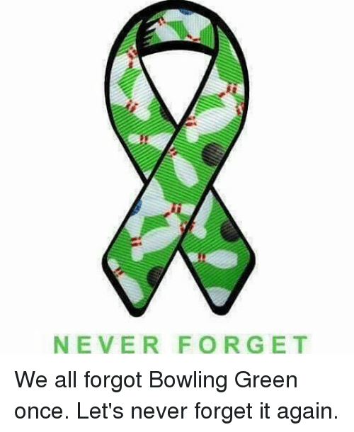 bowling green: NEVER FORGET We all forgot Bowling Green once. Let's never forget it again.