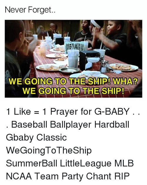 Baseball, Memes, and Mlb: Never Forget..  WE GOING TO THE SHIP! WHA?  WE GOING TO THE SHIP!  0 1 Like = 1 Prayer for G-BABY . . . Baseball Ballplayer Hardball Gbaby Classic WeGoingToTheShip SummerBall LittleLeague MLB NCAA Team Party Chant RIP